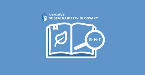 ArchDaily's Sustainability Glossary:  G-H-I